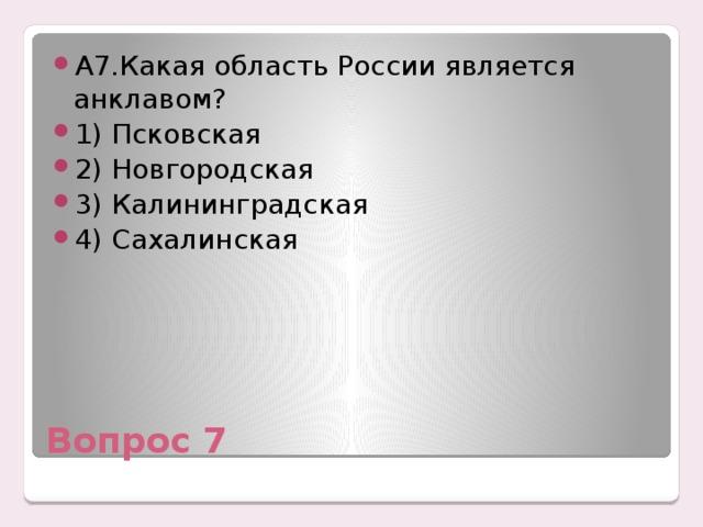 А7.Какая область России является анклавом? 1) Псковская 2) Новгородская 3) Калининградская 4) Сахалинская