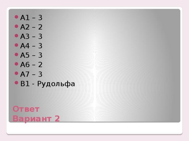 А1 – 3 А2 – 2 А3 – 3 А4 – 3 А5 – 3 А6 – 2 А7 – 3 В1 - Рудольфа