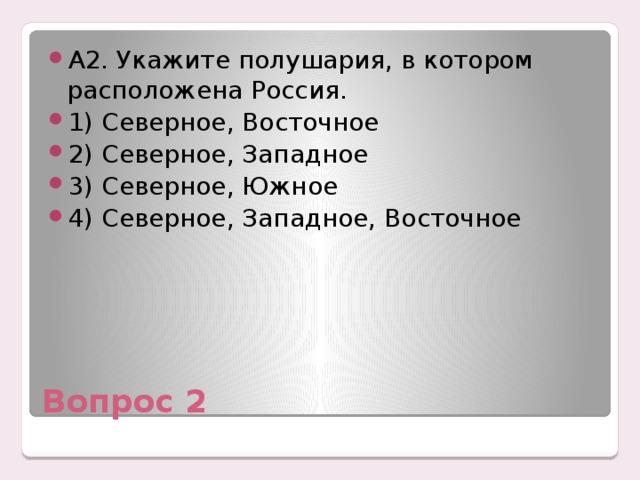 А2. Укажите полушария, в котором расположена Россия. 1) Северное, Восточное 2) Северное, Западное 3) Северное, Южное 4) Северное, Западное, Восточное