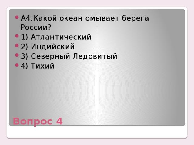 А4.Какой океан омывает берега России? 1) Атлантический 2) Индийский 3) Северный Ледовитый 4) Тихий