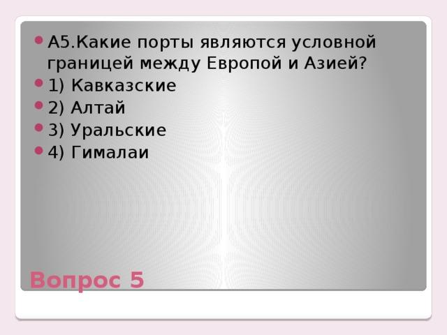 А5.Какие порты являются условной границей между Европой и Азией? 1) Кавказские 2) Алтай 3) Уральские 4) Гималаи