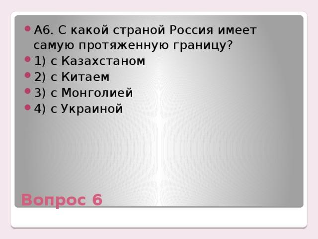 А6. С какой страной Россия имеет самую протяженную границу? 1) с Казахстаном 2) с Китаем 3) с Монголией 4) с Украиной