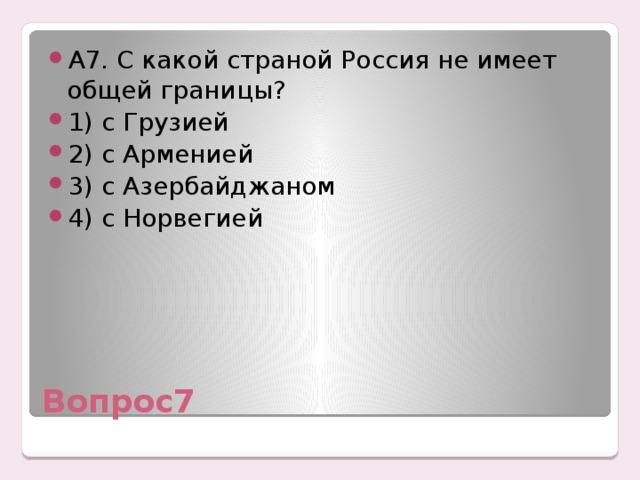 А7. С какой страной Россия не имеет общей границы? 1) с Грузией 2) с Арменией 3) с Азербайджаном 4) с Норвегией