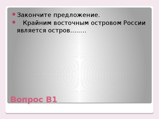 Закончите предложение.  Крайним восточным островом России является остров……..