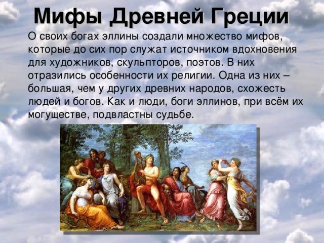 Мифы Древней Греции  О своих богах эллины создали множество мифов, которые до сих пор служат источником вдохновения для художников, скульпторов, поэтов. В них отразились особенности их религии. Одна из них – большая, чем у других древних народов, схожесть людей и богов. Как и люди, боги эллинов, при всём их могуществе, подвластны судьбе.