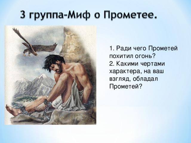 1. Ради чего Прометей похитил огонь? 2. Какими чертами характера, на ваш взгляд, обладал Прометей?