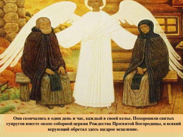 Они скончались в один день и час, каждый в своей келье. Похоронили святых супругов вместе около соборной церкви Рождества Пресвятой Богородицы, и всякий верующий обретал здесь щедрое исцеление.