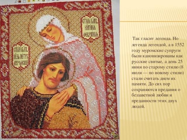 Так гласит легенда. Но легенда легендой, а в 1552 году муромские супруги были канонизированы как русские святые, а день 25 июня по старому стилю (8 июля — по новому стилю) стали считать днем их памяти. До сих пор сохраняются предания о беззаветной любви и преданности этих двух людей.