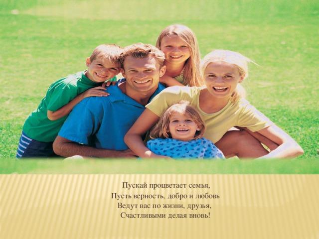 Пускай процветает семья,  Пусть верность, добро и любовь  Ведут вас по жизни, друзья,  Счастливыми делая вновь!