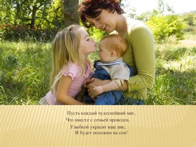 Пусть каждый чудеснейший миг, Что вместе с семьей проведен, Улыбкой украсит ваш лик,  И будет похожим на сон!