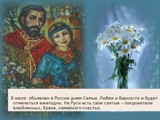 8 июля объявлен в России днем Семьи, Любви и Верности и будет отмечаться ежегодно. На Руси есть свои святые – покровители влюбленных, брака, семейного счастья.