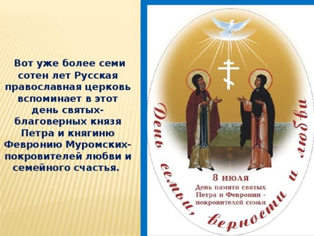 Вот уже более семи сотен лет Русская православная церковь вспоминает в этот день святых- благоверных князя Петра и княгиню Февронию Муромских- покровителей любви и семейного счастья.
