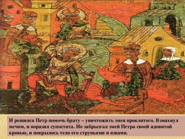 И решился Петр помочь брату – уничтожить змея проклятого. Взмахнул мечом, и поразил супостата. Но забрызгал змей Петра своей ядовитой кровью, и покрылось тело его струпьями и язвами.