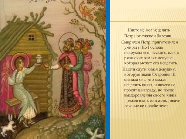 Никто не мог исцелить Петра от тяжкой болезни.  Смирился Петр, приготовился умирать. Но Господь надоумил его: дескать, есть в рязанских землях девушка, которая может его исцелить.  Нашли слуги князя девушку, которую звали Феврония. И сказала она, что может исцелить князя, и ничего не просит в награду, но после выздоровления своего князь должен взять ее в жены, иначе лечение не подействует.