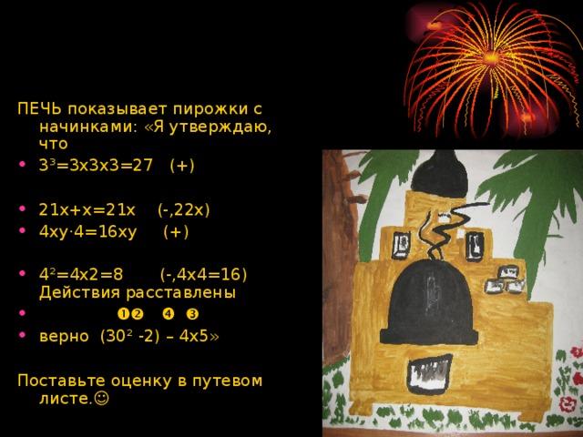ПЕЧЬ показывает пирожки с начинками: «Я утверждаю, что 3³=3х3х3=27 (+)  21х+х=21х (-,22х) 4ху·4=16ху (+) 4²=4х2=8 (-,4х4=16) Действия расставлены       верно (30² -2) – 4х5»  Поставьте оценку в путевом листе.☺