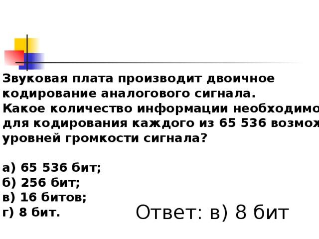 Звуковая плата производит двоичное кодирование аналогового сигнала. Какое количество информации необходимо для кодирования каждого из 65536 возможных уровней громкости сигнала?  а) 65536 бит; б) 256 бит; в) 16 битов; г) 8 бит.  Ответ: в) 8 бит