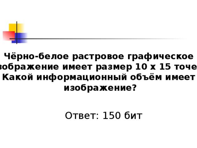 Чёрно-белое растровое графическое изображение имеет размер 10 х 15 точек. Какой информационный объём имеет изображение? Ответ: 150 бит