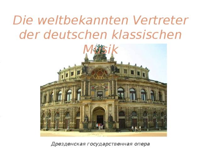 Die weltbekannten Vertreter der deutschen klassischen Musik Дрезденская государственная опера
