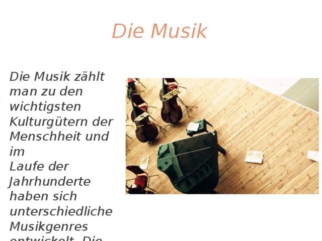 Die Musik Die Musik zählt man zu den wichtigsten Kulturgütern der Menschheit und im Laufe der Jahrhunderte haben sich unterschiedliche Musikgenres entwickelt. Die Musik ist eine Sprache, die jeder versteht.