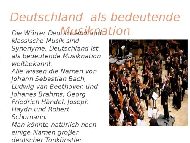 Deutschland als bedeutende Musiknation Die Wörter Deutschland und klassische Musik sind Synonyme. Deutschland ist als bedeutende Musiknation weltbekannt. Alle wissen die Namen von Johann Sebastian Bach, Ludwig van Beethoven und Johanes Brahms, Georg Friedrich Händel, Joseph Haydn und Robert Schumann. Man könnte natürlich noch einige Namen groβer deutscher Tonkünstler nennen, aber gerade die oben erwähnten Komponisten machten das 19. Jahrhundert zum Höhenpunkt in der Enwicklung der deutschen klassischen Musik .