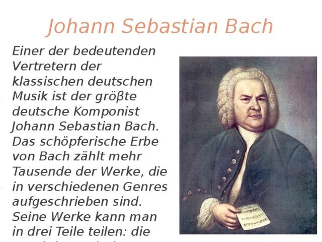 Johann Sebastian Bach Einer der bedeutenden Vertretern der klassischen deutschen Musik ist der gröβte deutsche Komponist Johann Sebastian Bach. Das schöpferische Erbe von Bach zählt mehr Tausende der Werke, die in verschiedenen Genres aufgeschrieben sind. Seine Werke kann man in drei Teile teilen: die vocal-dramatische Musik, die Musik für das Organ und Instrumentalmusik. Jedes 4. Jahr findet internationaler Wettbewerb namens Bach in Leipzig statt