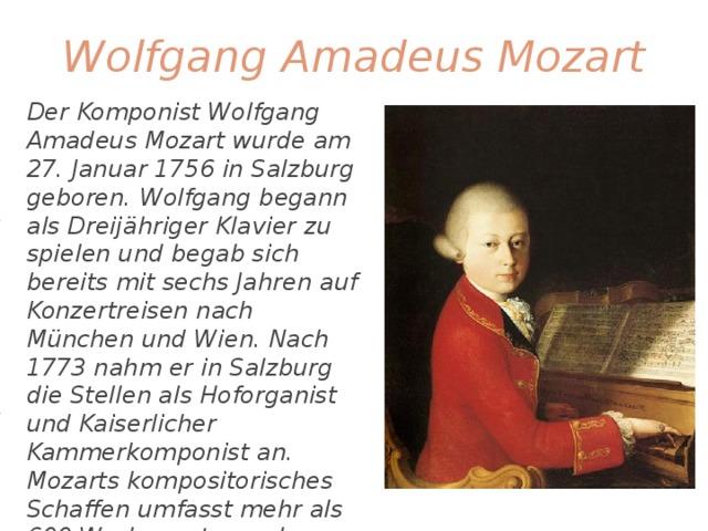 Wolfgang Amadeus Mozart Der Komponist Wolfgang Amadeus Mozart wurde am 27. Januar 1756 in Salzburg geboren. Wolfgang begann als Dreijähriger Klavier zu spielen und begab sich bereits mit sechs Jahren auf Konzertreisen nach München und Wien. Nach 1773 nahm er in Salzburg die Stellen als Hoforganist und Kaiserlicher Kammerkomponist an. Mozarts kompositorisches Schaffen umfasst mehr als 600 Werke, unter anderem 'Figaros Hochzeit', 'Don Giovanni' und 'Die Zauberflöte'. Mozart starb verarmt in Wien am 5. Dezember 1791.