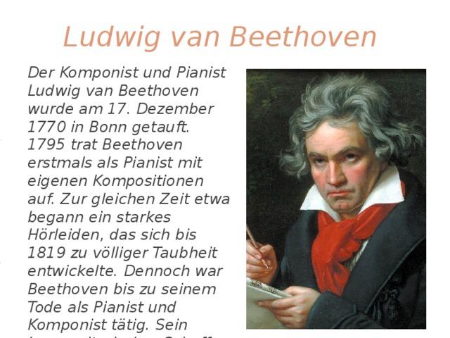 Ludwig van Beethoven Der Komponist und Pianist Ludwig van Beethoven wurde am 17. Dezember 1770 in Bonn getauft. 1795 trat Beethoven erstmals als Pianist mit eigenen Kompositionen auf. Zur gleichen Zeit etwa begann ein starkes Hörleiden, das sich bis 1819 zu völliger Taubheit entwickelte. Dennoch war Beethoven bis zu seinem Tode als Pianist und Komponist tätig. Sein kompositorisches Schaffen umfasst Orchesterwerke, Konzerte, Kammermusik, Vokalmusik sowie Werke für Klavier. Beethoven starb am 26. März 1827 in Wien.