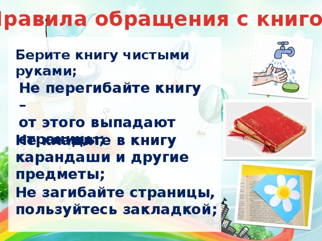 Правила обращения с книгой Берите книгу чистыми руками; Не перегибайте книгу – от этого выпадают страницы; Не кладите в книгу карандаши и другие предметы; Не загибайте страницы, пользуйтесь закладкой;