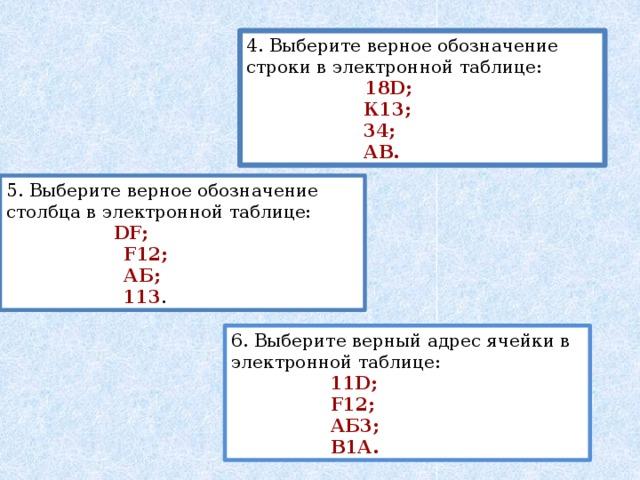 4. Выберите верное обозначение строки в электронной таблице:  18D;  К13;  34;  АВ. 5. Выберите верное обозначение столбца в электронной таблице:  DF;  F12;  АБ;  113 . 6. Выберите верный адрес ячейки в электронной таблице:  11D;  F12;  АБ3;  В1А.