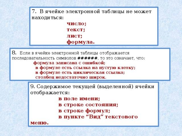 """7. В ячейке электронной таблицы не может находиться:  число;  текст;  лист;  формула. 8. Если в ячейке электронной таблицы отображается последовательность символов ###### , то это означает, что:  формула записана с ошибкой;  в формуле есть ссылка на пустую клетку;  в формуле есть циклическая ссылка;  столбец недостаточно широк . 9. Содержимое текущей (выделенной) ячейки отображается:  в поле имени;  в строке состояния;  в строке формул;  в пункте """"Вид"""" текстового меню."""