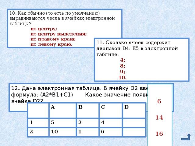 10. Как обычно (то есть по умолчанию) выравниваются числа в ячейках электронной таблицы?  по центру;  по центру выделения;  по правому краю;  по левому краю. 11. Сколько ячеек содержит диапазон D4: E5 в электронной таблице:  4;  8;  9;  10. 12 .  Дана электронная таблица. В ячейку D2 введена формула: (A2*B1+C1) Какое значение появится в ячейке D2?  6  14  16  24  D  A B C  1 5 2 4  2 10 1 6