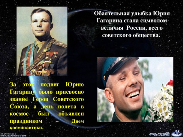 Обаятельная улыбка Юрия Гагарина стала символом величия России, всего советского общества.   За этот подвиг Юрию Гагарину было присвоено звание Героя Советского Союза, а день полета в космос был объявлен праздником – Днем космонавтики.