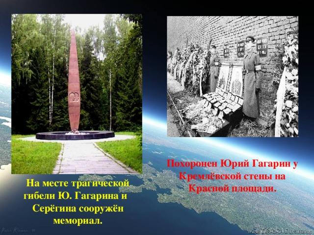 Похоронен Юрий Гагарин у Кремлёвской стены на Красной площади. На месте трагической гибели Ю. Гагарина и Серёгина сооружён мемориал.