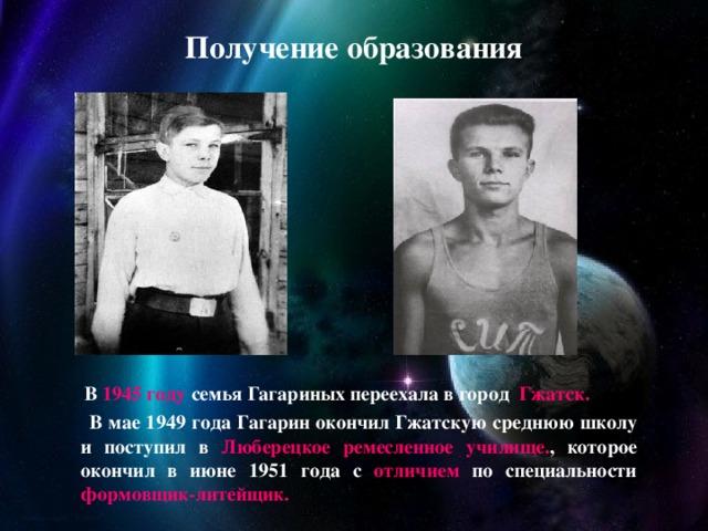 Получение образования  В 1945 году семья Гагариных переехала в город Гжатск.   В мае 1949 года Гагарин окончил Гжатскую среднюю школу и поступил в Люберецкое ремесленное училище. , которое окончил в июне 1951 года с отличием по специальности формовщик-литейщик.