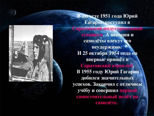 В августе 1951 года Юрий Гагарин поступил в Саратовский индустриальный техникум .  А авиация и самолёты влекут его неудержимо.  И 25 октября 1954 года он впервые пришёл в Саратовский аэроклуб .  В 1955 году Юрий Гагарин добился значительных успехов. Закончил с отличием учёбу и совершил первый самостоятельный полёт на самолёте.