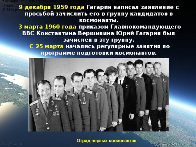9 декабря 1959 года Гагарин написал заявление с просьбой зачислить его в группу кандидатов в космонавты.  3 марта 1960 года приказом Главнокомандующего ВВС Константина Вершинина Юрий Гагарин был зачислен в эту группу.  С 25 марта начались регулярные  занятия  по программе подготовки космонавтов. Отряд первых космонавтов 9 декабря 1959 года Гагарин написал заявление с просьбой зачислить его в группу кандидатов в космонавты.  3 марта 1960 года приказом Главнокомандующего ВВС Константина Вершинина Юрий Гагарин был зачислен в эту группу.  С 25 марта начались регулярные занятия по программе подготовки космонавтов.