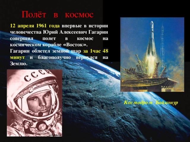 Полёт в космос 12 апреля 1961 года впервые в истории человечества Юрий Алексеевич Гагарин совершил полет в космос на космическом корабле « Восток » . Гагарин облетел земной шар за 1час 48 минут и благополучно вернулся на Землю. Космодром Байконур