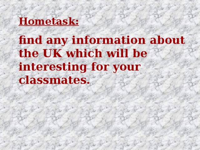 Hometask: find any information about the UK which will be interesting for your classmates.