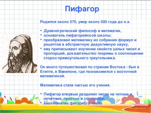 Пифагор Родился около 570, умер около 500 года до н.э.  Древнегреческий философ и математик, основатель пифагорейской школы; преобразовал математику из собрания формул и рецептов в абстрактную дедуктивную науку, ему приписывают изучение свойств целых чисел и пропорций, доказательство теоремы о соотношении сторон прямоугольного треугольника.  Он много путешествовал по странам Востока : был в Египте, в Вавилоне, где познакомился с восточной математикой.  Математика стала частью его учения.