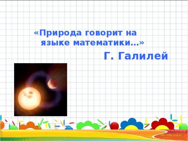 «Природа говорит на языке математики…» Г. Галилей