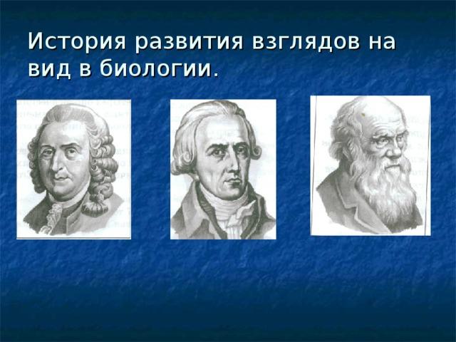 История развития взглядов на вид в биологии.