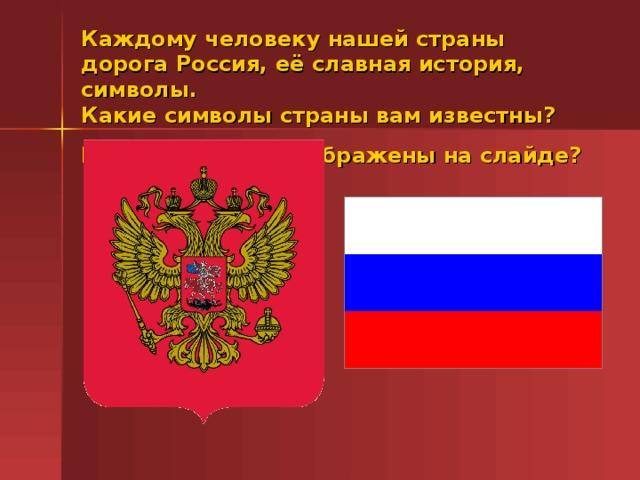 Каждому человеку нашей страны дорога Россия, её славная история, символы.  Какие символы страны вам известны?  Какие символы изображены на слайде?