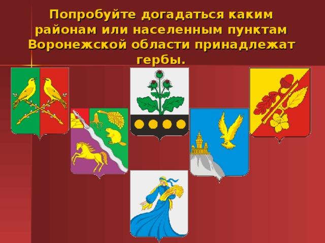 Попробуйте догадаться каким районам или населенным пунктам Воронежской области принадлежат гербы.