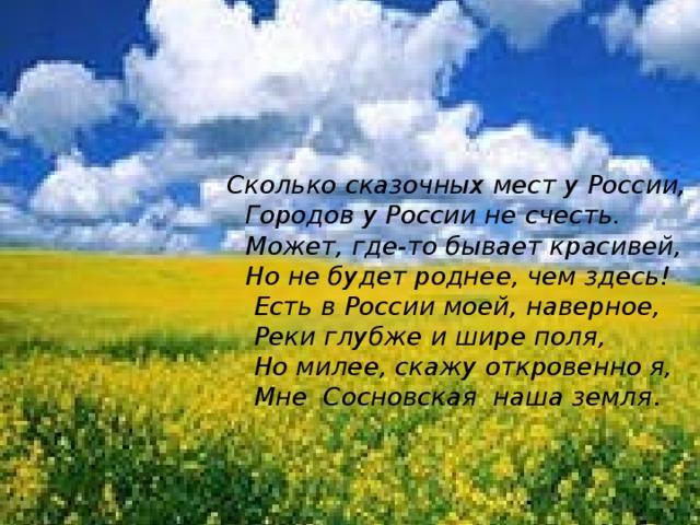 Сосновка - наш родной край, самое сердце России.   Сколько сказочных мест у России,  Городов у России не счесть.  Может, где-то бывает красивей,  Но не будет роднее, чем здесь!  Есть в России моей, наверное,  Реки глубже и шире поля,  Но милее, скажу откровенно я,  Мне Сосновская наша земля .