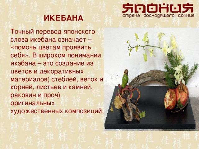 ИКЕБАНА Точный перевод японского слова икебана означает – «помочь цветам проявить себя». В широком понимании икэбана – это создание из цветов и декоративных материалов( стеблей, веток и корней, листьев и камней, раковин и проч) оригинальных художественных композиций.