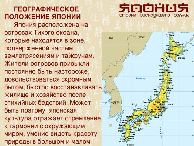 ГЕОГРАФИЧЕСКОЕ ПОЛОЖЕНИЕ ЯПОНИИ Япония расположена на островах Тихого океана, которые находятся в зоне, подверженной частым землетрясениям и тайфунам. Жители островов привыкли постоянно быть настороже, довольствоваться скромным бытом, быстро восстанавливать жилище и хозяйство после стихийных бедствий .Может быть поэтому японская культура отражает стремление к гармонии с окружающим миром, умение видеть красоту природы в большом и малом