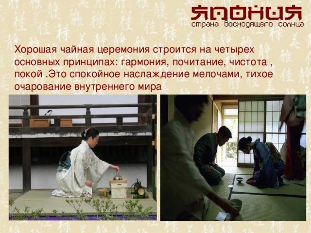 Хорошая чайная церемония строится на четырех основных принципах: гармония, почитание, чистота , покой .Это спокойное наслаждение мелочами, тихое очарование внутреннего мира