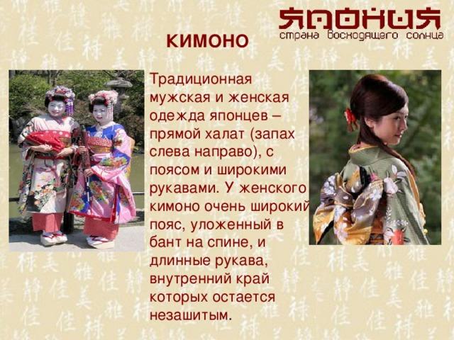 КИМОНО Традиционная мужская и женская одежда японцев – прямой халат (запах слева направо), с поясом и широкими рукавами. У женского кимоно очень широкий пояс, уложенный в бант на спине, и длинные рукава, внутренний край которых остается незашитым .