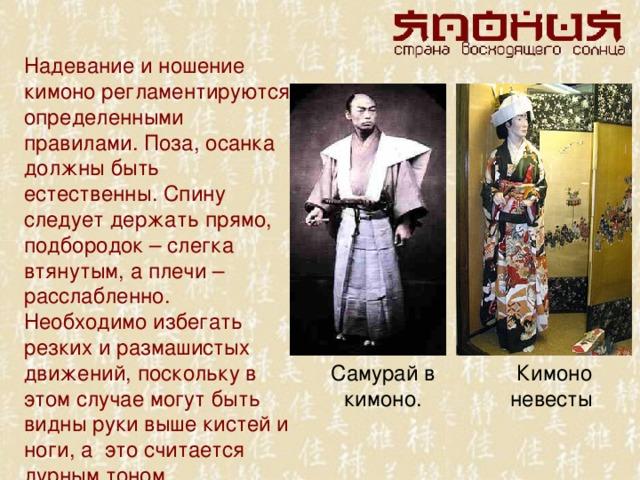 Надевание и ношение кимоно регламентируются определенными правилами. Поза, осанка должны быть естественны. Спину следует держать прямо, подбородок – слегка втянутым, а плечи – расслабленно. Необходимо избегать резких и размашистых движений, поскольку в этом случае могут быть видны руки выше кистей и ноги, а это считается дурным тоном. Самурай в кимоно. Кимоно невесты