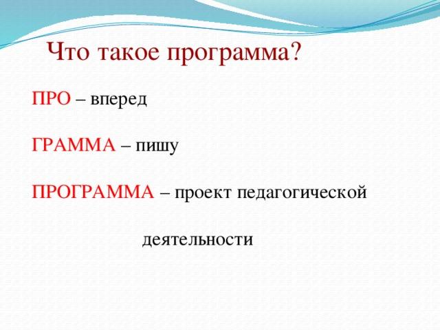 Что такое программа? ПРО – вперед ГРАММА – пишу ПРОГРАММА – проект педагогической     деятельности